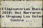 <b>Eliminatorias Rusia 2018</b>: Así Narraron En Uruguay Los Goles Contra <b>...</b>