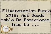 <b>Eliminatorias Rusia 2018</b>: Así Quedó <b>tabla</b> De Posiciones Tras La ...