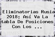 <b>Eliminatorias</b> Rusia 2018: Así Va La <b>tabla De Posiciones</b> Con Los <b>...</b>