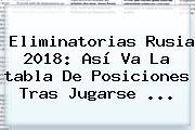 <b>Eliminatorias Rusia 2018</b>: Así Va La Tabla De Posiciones Tras Jugarse <b>...</b>