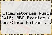 <b>Eliminatorias Rusia 2018</b>: BBC Predice A Los Cinco Países ...