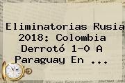 <b>Eliminatorias Rusia 2018</b>: Colombia Derrotó 1-0 A Paraguay En ...