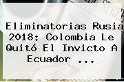 <b>Eliminatorias Rusia 2018</b>: Colombia Le Quitó El Invicto A Ecuador <b>...</b>