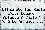 <b>Eliminatorias</b> Rusia <b>2018</b>: Ecuador Aplasta A Chile Y Perú Le Arranca ...