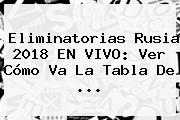 <b>Eliminatorias</b> Rusia <b>2018</b> EN VIVO: Ver Cómo Va La Tabla De ...