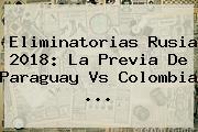 <b>Eliminatorias Rusia 2018</b>: La Previa De Paraguay Vs Colombia ...