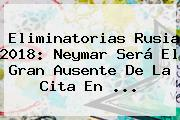 Eliminatorias Rusia 2018: <b>Neymar</b> Será El Gran Ausente De La Cita En <b>...</b>