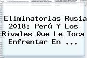 <b>Eliminatorias</b> Rusia <b>2018</b>: Perú Y Los Rivales Que Le Toca Enfrentar En ...