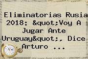 Eliminatorias Rusia 2018: &quot;Voy A Jugar Ante Uruguay&quot;, Dice <b>Arturo</b> ...