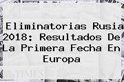 <b>Eliminatorias</b> Rusia <b>2018</b>: <b>Resultados</b> De La Primera Fecha En Europa