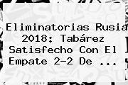 Eliminatorias Rusia 2018: Tabárez Satisfecho Con El Empate 2-2 De ...