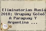 <b>Eliminatorias Rusia 2018</b>: Uruguay Goleó A Paraguay Y Argentina ...