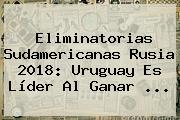 <b>Eliminatorias</b> Sudamericanas Rusia <b>2018</b>: Uruguay Es Líder Al Ganar <b>...</b>