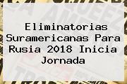 <b>Eliminatorias</b> Suramericanas Para <b>Rusia 2018</b> Inicia Jornada