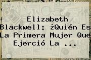 <b>Elizabeth Blackwell</b>: ¿Quién Es La Primera Mujer Que Ejerció La ...