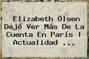 <b>Elizabeth Olsen</b> Dejó Ver Más De La Cuenta En París | Actualidad <b>...</b>