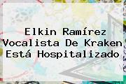 <b>Elkin Ramírez</b> Vocalista De Kraken Está Hospitalizado