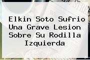 <b>Elkin Soto</b> Sufrio Una Grave Lesion Sobre Su Rodilla Izquierda