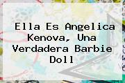 Ella Es <b>Angelica Kenova</b>, Una Verdadera Barbie Doll