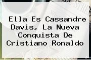 Ella Es <b>Cassandre Davis</b>, La Nueva Conquista De Cristiano Ronaldo