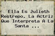 Ella Es Julieth Restrepo, La Actriz Que Interpreta A La Santa <b>...</b>