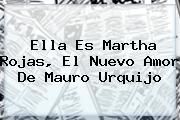 Ella Es Martha Rojas, El Nuevo Amor De <b>Mauro Urquijo</b>