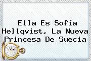 Ella Es <b>Sofía Hellqvist</b>, La Nueva Princesa De Suecia