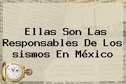Ellas Son Las Responsables De Los <b>sismos En México</b>