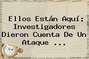 <b>Ellos Están Aquí</b>: Investigadores Dieron Cuenta De Un Ataque ...