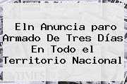 <b>Eln</b> Anuncia <b>paro Armado</b> De Tres Días En Todo <b>el</b> Territorio Nacional