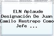 ELN Aplaude Designación De <b>Juan Camilo Restrepo</b> Como Jefe ...
