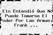 <b>Eln</b> Entendió Que No Puede Tomarse El Poder Por Las Armas: Frank <b>...</b>