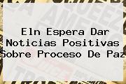 <b>Eln Espera Dar Noticias Positivas Sobre Proceso De Paz</b>