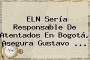 ELN Sería Responsable De Atentados En Bogotá, Asegura Gustavo <b>...</b>
