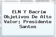 <i>ELN Y Bacrim Objetivos De Alto Valor: Presidente Santos</i>