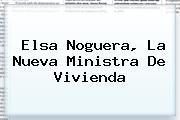 <b>Elsa Noguera</b>, La Nueva Ministra De Vivienda