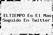 <b>ELTIEMPO Es El Mas Seguido En Twitter</b>