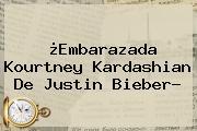 ¿Embarazada <b>Kourtney Kardashian</b> De Justin Bieber?