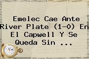 Emelec Cae Ante <b>River Plate</b> (1-0) En El Capwell Y Se Queda Sin ...