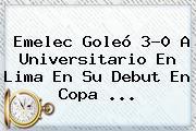 Emelec Goleó 3-0 A Universitario En Lima En Su Debut En <b>Copa</b> ...