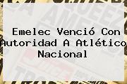<b>Emelec</b> Venció Con Autoridad A <b>Atlético Nacional</b>