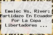 Emelec Vs. River: Partidazo En Ecuador Por La <b>Copa Libertadores</b> ...