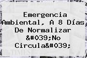 Emergencia Ambiental, A 8 Días De Normalizar '<b>No Circula</b>'