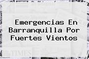 <u>Emergencias En Barranquilla Por Fuertes Vientos</u>