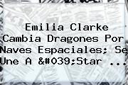 <b>Emilia Clarke</b> Cambia Dragones Por Naves Espaciales; Se Une A &#039;Star ...