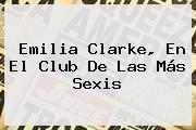<b>Emilia Clarke</b>, En El Club De Las Más Sexis