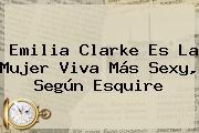 <b>Emilia Clarke</b> Es La Mujer Viva Más Sexy, Según Esquire