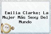 <b>Emilia Clarke</b>: La Mujer Más Sexy Del Mundo