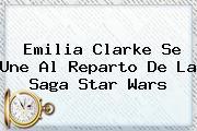 <b>Emilia Clarke</b> Se Une Al Reparto De La Saga Star Wars