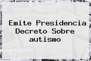 Emite Presidencia Decreto Sobre <b>autismo</b>